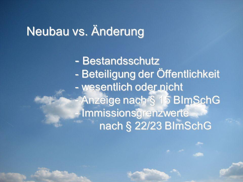 Neubau vs. Änderung - Bestandsschutz - Beteiligung der Öffentlichkeit - wesentlich oder nicht - Anzeige nach § 15 BImSchG - Immissionsgrenzwerte nach