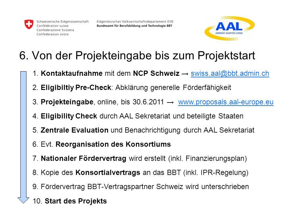 6. Von der Projekteingabe bis zum Projektstart 1. Kontaktaufnahme mit dem NCP Schweiz swiss.aal@bbt.admin.ch 2. Eligibiltiy Pre-Check: Abklärung gener