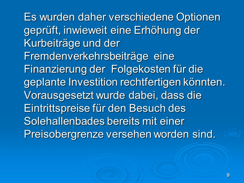 9 Es wurden daher verschiedene Optionen geprüft, inwieweit eine Erhöhung der Kurbeiträge und der Fremdenverkehrsbeiträge eine Finanzierung der Folgekosten für die geplante Investition rechtfertigen könnten.