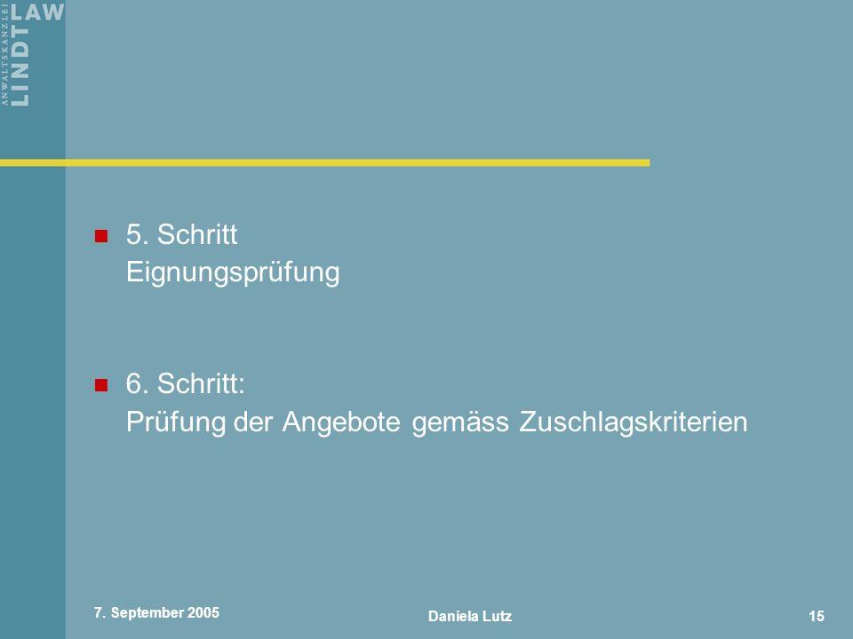 Daniela Lutz15 7. September 2005 5. Schritt Eignungsprüfung 6. Schritt: Prüfung der Angebote gemäss Zuschlagskriterien