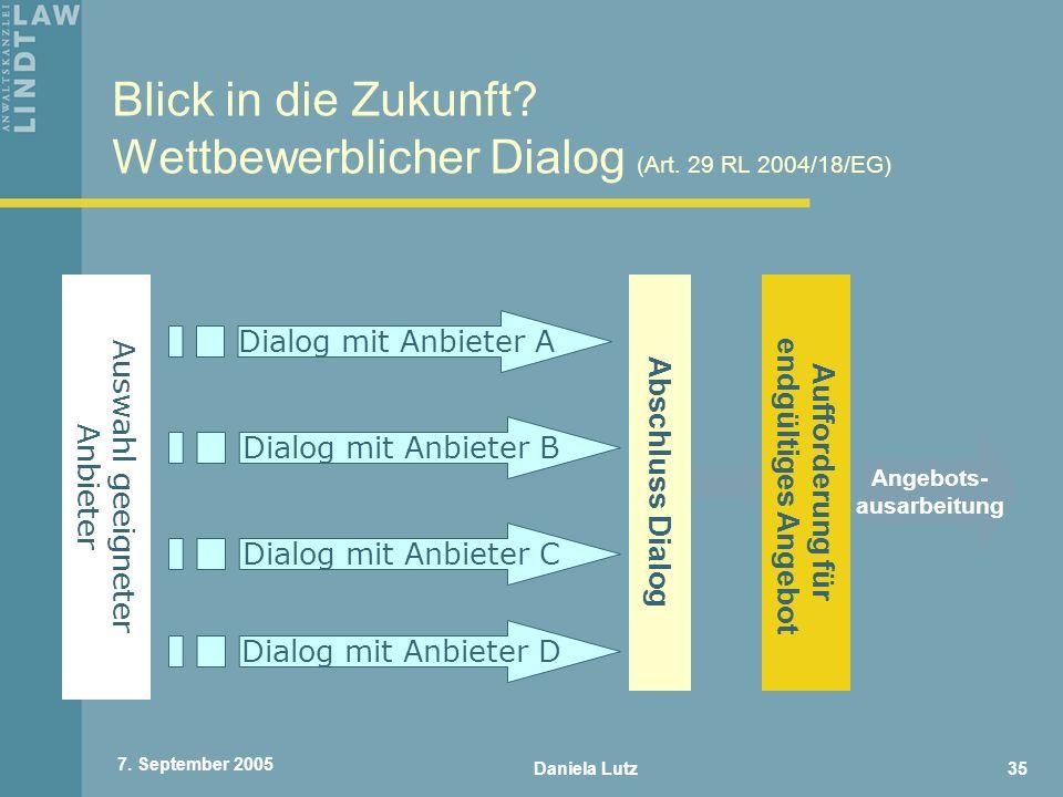 Daniela Lutz35 7. September 2005 Blick in die Zukunft? Wettbewerblicher Dialog (Art. 29 RL 2004/18/EG) Auswahl geeigneter Anbieter Dialog mit Anbieter