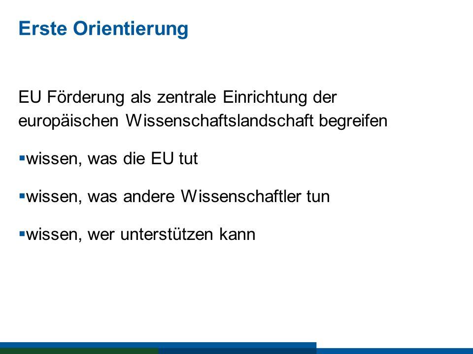 Erste Orientierung EU Förderung als zentrale Einrichtung der europäischen Wissenschaftslandschaft begreifen wissen, was die EU tut wissen, was andere