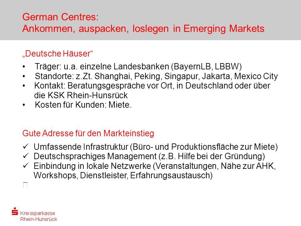 German Centres: Ankommen, auspacken, loslegen in Emerging Markets Deutsche Häuser Träger: u.a. einzelne Landesbanken (BayernLB, LBBW) Standorte: z.Zt.