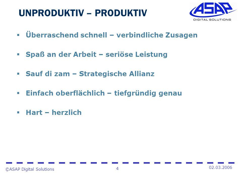 ©ASAP Digital Solutions 4 02.03.2006 UNPRODUKTIV – PRODUKTIV Überraschend schnell – verbindliche Zusagen Spaß an der Arbeit – seriöse Leistung Sauf di