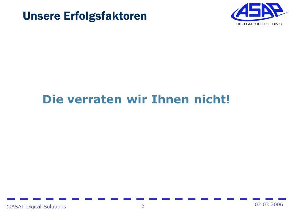 ©ASAP Digital Solutions 6 02.03.2006 Unsere Erfolgsfaktoren Die verraten wir Ihnen nicht!