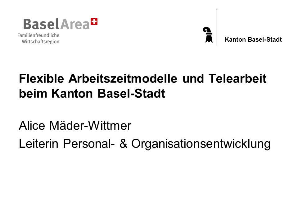 Kanton Basel-Stadt Flexible Arbeitszeitmodelle und Telearbeit beim Kanton Basel-Stadt Alice Mäder-Wittmer Leiterin Personal- & Organisationsentwicklun