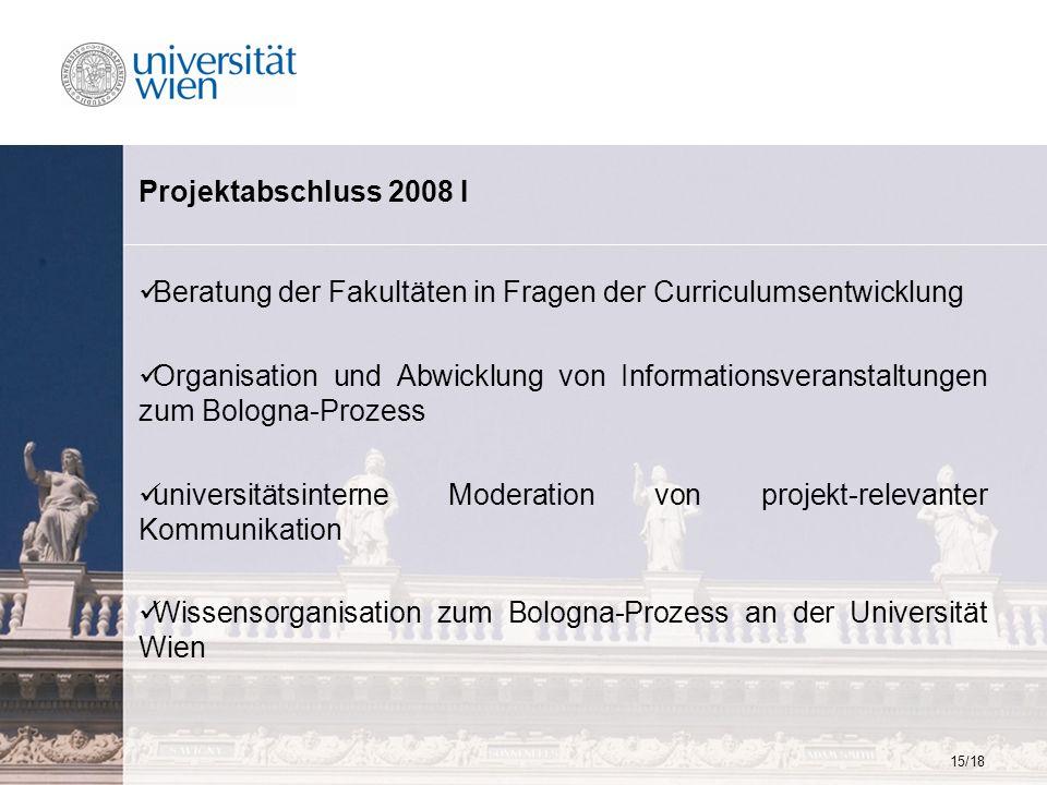 15/18 Projektabschluss 2008 I Beratung der Fakultäten in Fragen der Curriculumsentwicklung Organisation und Abwicklung von Informationsveranstaltungen