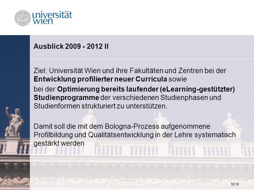18/18 Ausblick 2009 - 2012 II Ziel: Universität Wien und ihre Fakultäten und Zentren bei der Entwicklung profilierter neuer Curricula sowie bei der Op