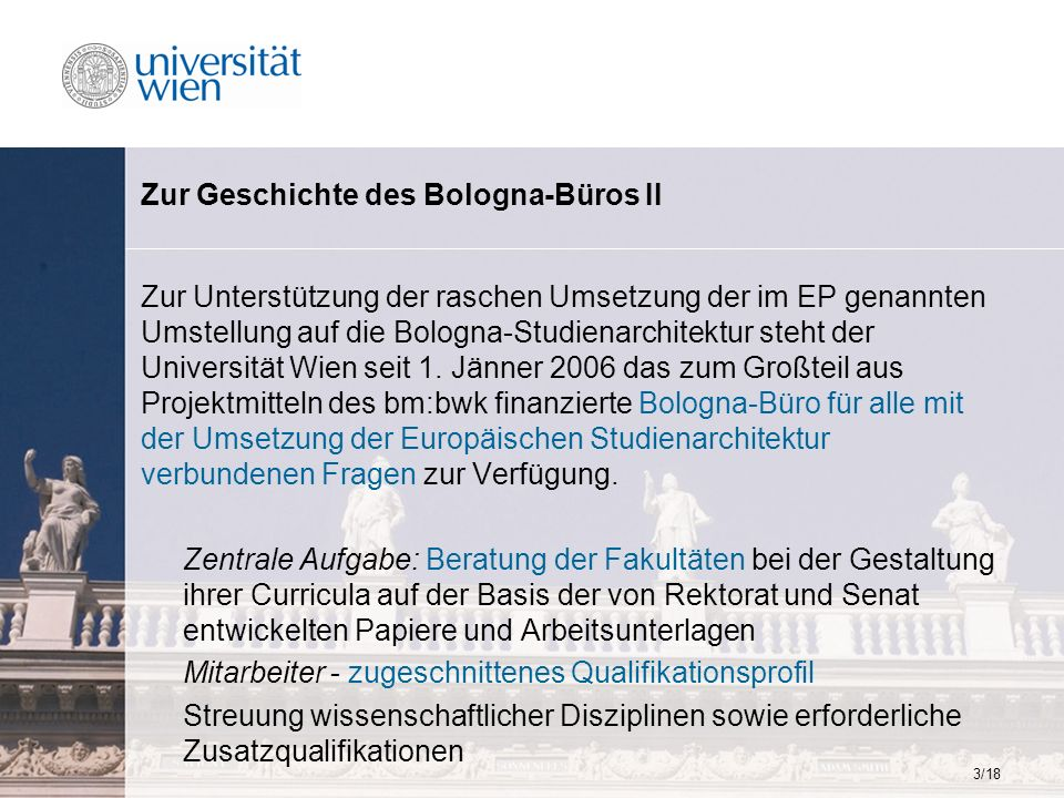 3/18 Zur Geschichte des Bologna-Büros II Zur Unterstützung der raschen Umsetzung der im EP genannten Umstellung auf die Bologna-Studienarchitektur steht der Universität Wien seit 1.
