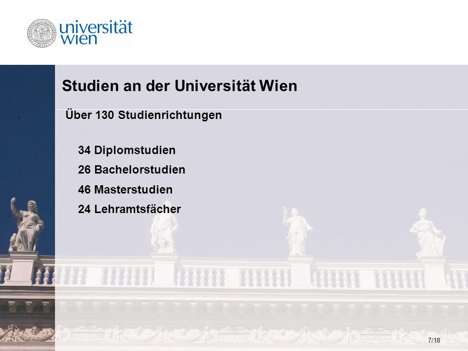 7/18 Studien an der Universität Wien Über 130 Studienrichtungen 34 Diplomstudien 26 Bachelorstudien 46 Masterstudien 24 Lehramtsfächer