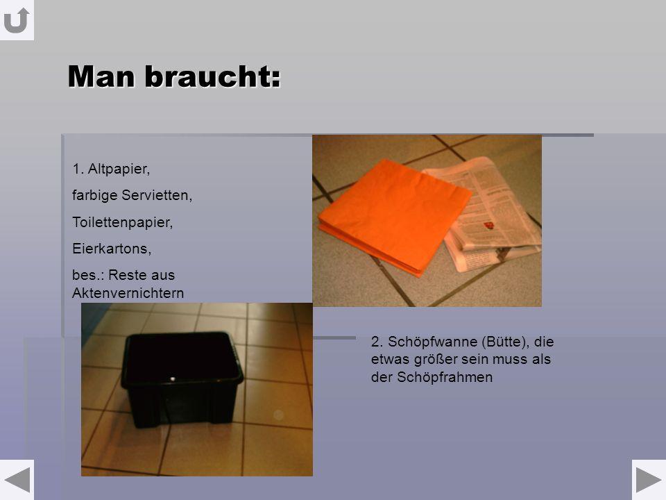 Man braucht: 1. Altpapier, farbige Servietten, Toilettenpapier, Eierkartons, bes.: Reste aus Aktenvernichtern 2. Schöpfwanne (Bütte), die etwas größer