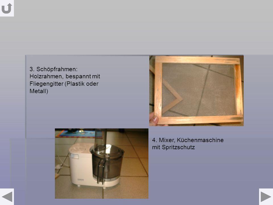 3. Schöpfrahmen: Holzrahmen, bespannt mit Fliegengitter (Plastik oder Metall) 4. Mixer, Küchenmaschine mit Spritzschutz