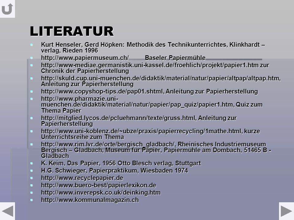 LITERATUR Kurt Henseler, Gerd Höpken: Methodik des Technikunterrichtes, Klinkhardt – verlag, Rieden 1996 Kurt Henseler, Gerd Höpken: Methodik des Technikunterrichtes, Klinkhardt – verlag, Rieden 1996 http://www.papiermuseum.ch/ Baseler Papiermühle http://www.papiermuseum.ch/ Baseler Papiermühle http://www-mediae.germanistik.uni-kassel.de/froehlich/projekt/papier1.htm zur Chronik der Papierherstellung http://www-mediae.germanistik.uni-kassel.de/froehlich/projekt/papier1.htm zur Chronik der Papierherstellung http://skuld.cup.uni-muenchen.de/didaktik/material/natur/papier/altpap/altpap.htm, Anleitung zur Papierherstellung http://skuld.cup.uni-muenchen.de/didaktik/material/natur/papier/altpap/altpap.htm, Anleitung zur Papierherstellung http://www.copyshop-tips.de/pap01.shtml, Anleitung zur Papierherstellung http://www.copyshop-tips.de/pap01.shtml, Anleitung zur Papierherstellung http://www.pharmazie.uni- muenchen.de/didaktik/material/natur/papier/pap_quiz/papier1.htm, Quiz zum Thema Papier http://www.pharmazie.uni- muenchen.de/didaktik/material/natur/papier/pap_quiz/papier1.htm, Quiz zum Thema Papier http://mitglied.lycos.de/pcluehmann/texte/gruss.html, Anleitung zur Papierherstellung http://mitglied.lycos.de/pcluehmann/texte/gruss.html, Anleitung zur Papierherstellung http://www.uni-koblenz.de/~ubze/praxis/papierrecycling/1mathe.html, kurze Unterrichtsreihe zum Thema http://www.uni-koblenz.de/~ubze/praxis/papierrecycling/1mathe.html, kurze Unterrichtsreihe zum Thema http://www.rim.lvr.de/orte/bergisch_gladbach/, Rheinisches Industriemuseum Bergisch – Gladbach, Museum für Papier, Papiermühle am Dombach, 51465 B - Gladbach http://www.rim.lvr.de/orte/bergisch_gladbach/, Rheinisches Industriemuseum Bergisch – Gladbach, Museum für Papier, Papiermühle am Dombach, 51465 B - Gladbach K.