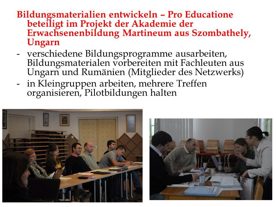 Bildungsmaterialien entwickeln – Pro Educatione beteiligt im Projekt der Akademie der Erwachsenenbildung Martineum aus Szombathely, Ungarn -verschiedene Bildungsprogramme ausarbeiten, Bildungsmaterialen vorbereiten mit Fachleuten aus Ungarn und Rumänien (Mitglieder des Netzwerks) -in Kleingruppen arbeiten, mehrere Treffen organisieren, Pilotbildungen halten