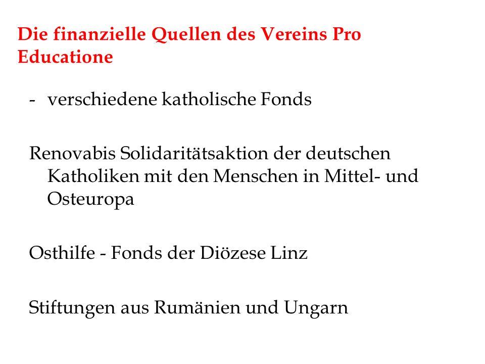 Die finanzielle Quellen des Vereins Pro Educatione -verschiedene katholische Fonds Renovabis Solidaritätsaktion der deutschen Katholiken mit den Menschen in Mittel- und Osteuropa Osthilfe - Fonds der Diözese Linz Stiftungen aus Rumänien und Ungarn
