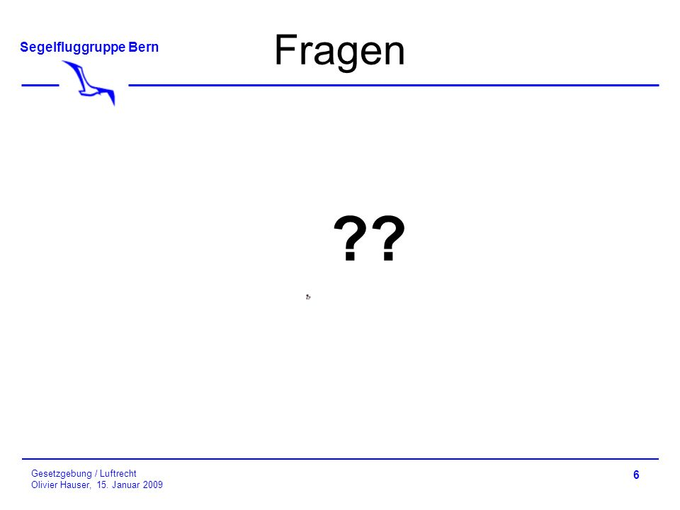 Segelfluggruppe Bern Gesetzgebung / Luftrecht Olivier Hauser, 15. Januar 2009 6 Fragen ??