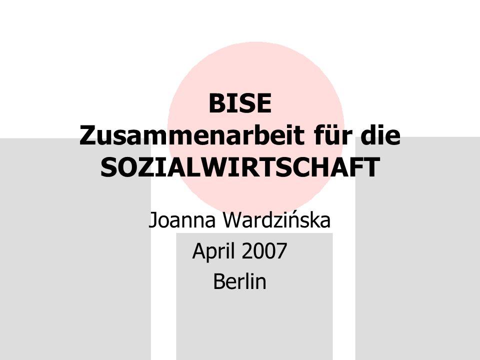 BISE Zusammenarbeit für die SOZIALWIRTSCHAFT Joanna Wardzińska April 2007 Berlin