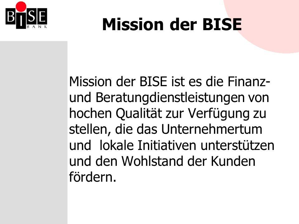 Mission der BISE Mission der BISE ist es die Finanz- und Beratungdienstleistungen von hochen Qualität zur Verfügung zu stellen, die das Unternehmertum und lokale Initiativen unterstützen und den Wohlstand der Kunden fördern.
