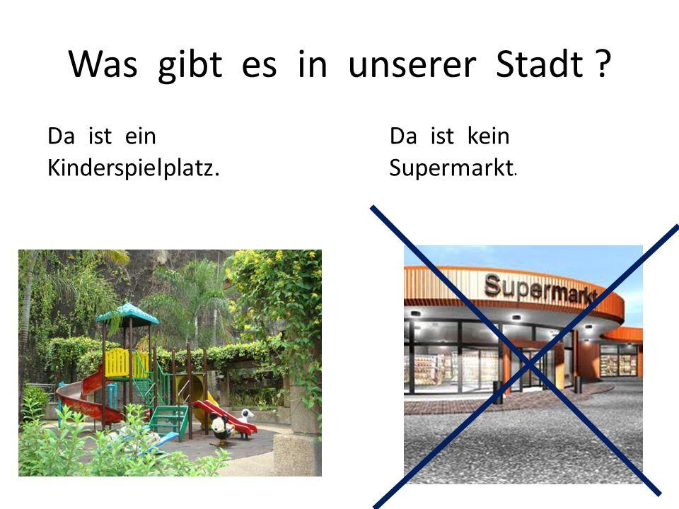 Was gibt es in unserer Stadt ? Da ist ein Kinderspielplatz. Da ist kein Supermarkt.