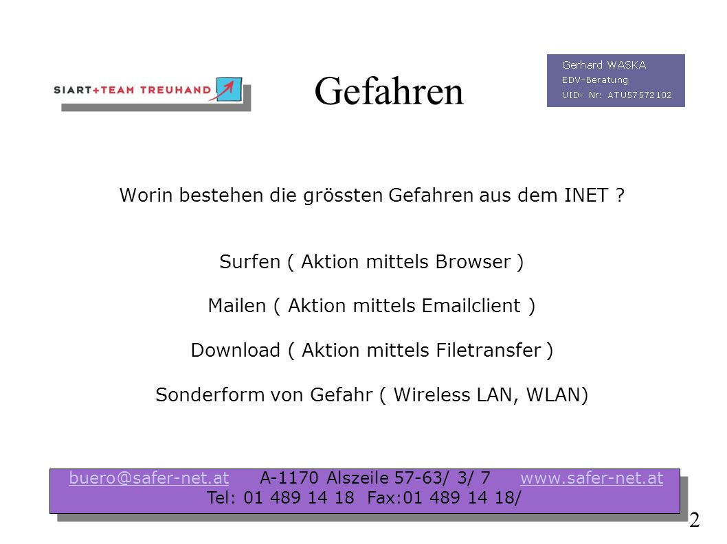 Präsentation Infotalk Herbst 2004 Das Internet und die Gefahren für Ihr Unternehmen buero@safer-net.at A-1170 Alszeile 57-63/ 3/ 7 www.safer-net.atbuero@safer-net.atwww.safer-net.at Tel: 01 489 14 18 Fax:01 489 14 18/ buero@safer-net.at A-1170 Alszeile 57-63/ 3/ 7 www.safer-net.atbuero@safer-net.atwww.safer-net.at Tel: 01 489 14 18 Fax:01 489 14 18/ 1
