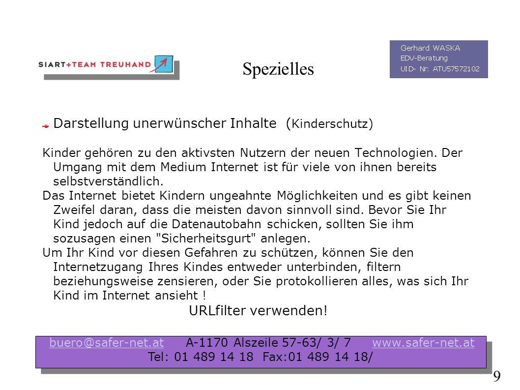 Spezielles Darstellung unerwünscher Inhalte Dialer Malware/ Spyware SPAM/ SPIM/ Hoaxes Phising Angriffe gegen IHR Unternehmen buero@safer-net.at A-1170 Alszeile 57-63/ 3/ 7 www.safer-net.atbuero@safer-net.atwww.safer-net.at Tel: 01 489 14 18 Fax:01 489 14 18/ buero@safer-net.at A-1170 Alszeile 57-63/ 3/ 7 www.safer-net.atbuero@safer-net.atwww.safer-net.at Tel: 01 489 14 18 Fax:01 489 14 18/ 8
