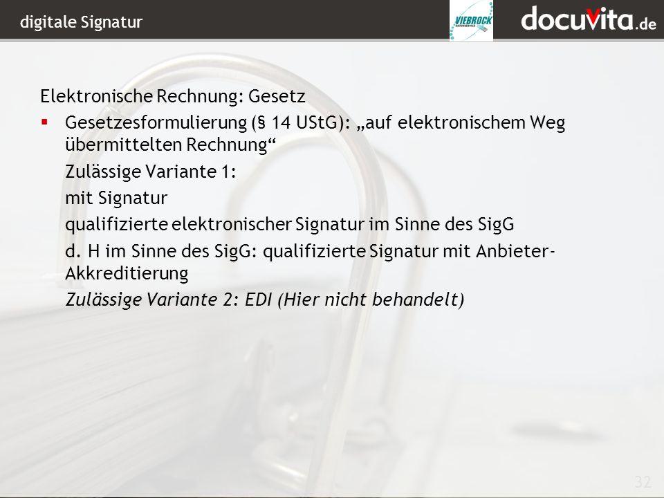 32 digitale Signatur Elektronische Rechnung: Gesetz Gesetzesformulierung (§ 14 UStG): auf elektronischem Weg übermittelten Rechnung Zulässige Variante 1: mit Signatur qualifizierte elektronischer Signatur im Sinne des SigG d.