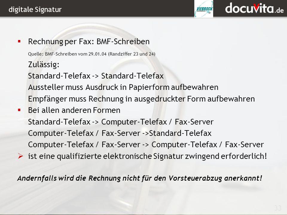 33 digitale Signatur Rechnung per Fax: BMF-Schreiben Quelle: BMF-Schreiben vom 29.01.04 (Randziffer 23 und 24) Zulässig: Standard-Telefax -> Standard-Telefax Aussteller muss Ausdruck in Papierform aufbewahren Empfänger muss Rechnung in ausgedruckter Form aufbewahren Bei allen anderen Formen Standard-Telefax -> Computer-Telefax / Fax-Server Computer-Telefax / Fax-Server ->Standard-Telefax Computer-Telefax / Fax-Server -> Computer-Telefax / Fax-Server ist eine qualifizierte elektronische Signatur zwingend erforderlich.