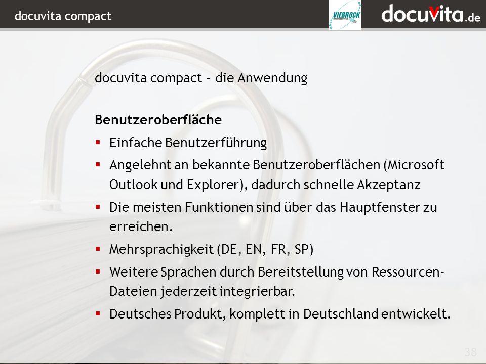 38 docuvita compact Benutzeroberfläche Einfache Benutzerführung Angelehnt an bekannte Benutzeroberflächen (Microsoft Outlook und Explorer), dadurch schnelle Akzeptanz Die meisten Funktionen sind über das Hauptfenster zu erreichen.