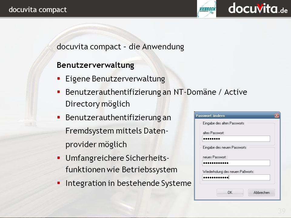 39 docuvita compact Benutzerverwaltung Eigene Benutzerverwaltung Benutzerauthentifizierung an NT-Domäne / Active Directory möglich Benutzerauthentifizierung an Fremdsystem mittels Daten- provider möglich Umfangreichere Sicherheits- funktionen wie Betriebssystem Integration in bestehende Systeme docuvita compact – die Anwendung