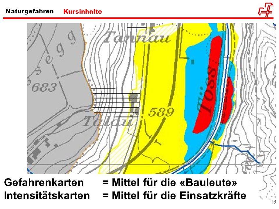 16 Naturgefahren Kursinhalte www.vif.lu.ch/merkblatt_gk_wic.pdf Gefahrenkarten = Mittel für die «Bauleute» Intensitätskarten = Mittel für die Einsatzk
