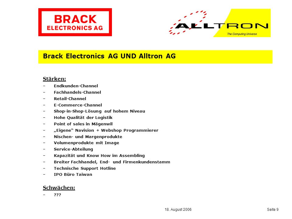 18. August 2006 Seite 9 Brack Electronics AG UND Alltron AG Stärken: –Endkunden-Channel –Fachhandels-Channel –Retail-Channel –E-Commerce-Channel –Shop