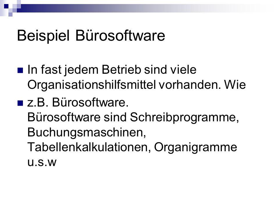 Beispiel Bürosoftware In fast jedem Betrieb sind viele Organisationshilfsmittel vorhanden. Wie z.B. Bürosoftware. Bürosoftware sind Schreibprogramme,