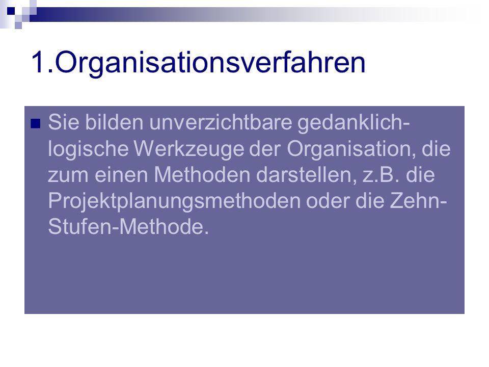 1.Organisationsverfahren Sie bilden unverzichtbare gedanklich- logische Werkzeuge der Organisation, die zum einen Methoden darstellen, z.B. die Projek