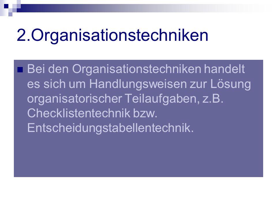 2.Organisationstechniken Bei den Organisationstechniken handelt es sich um Handlungsweisen zur Lösung organisatorischer Teilaufgaben, z.B. Checklisten
