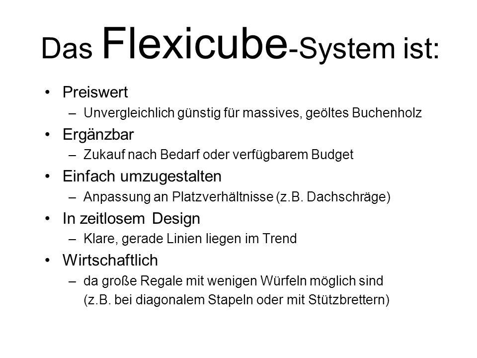 Das Flexicube -System ist: Preiswert –Unvergleichlich günstig für massives, geöltes Buchenholz Ergänzbar –Zukauf nach Bedarf oder verfügbarem Budget Einfach umzugestalten –Anpassung an Platzverhältnisse (z.B.