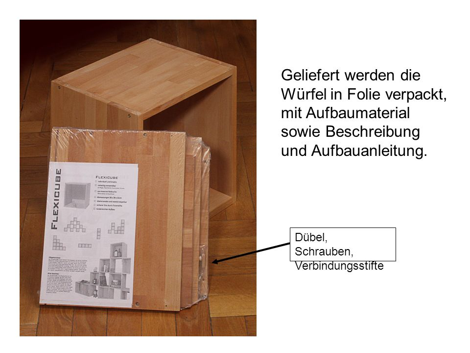 Geliefert werden die Würfel in Folie verpackt, mit Aufbaumaterial sowie Beschreibung und Aufbauanleitung. Dübel, Schrauben, Verbindungsstifte
