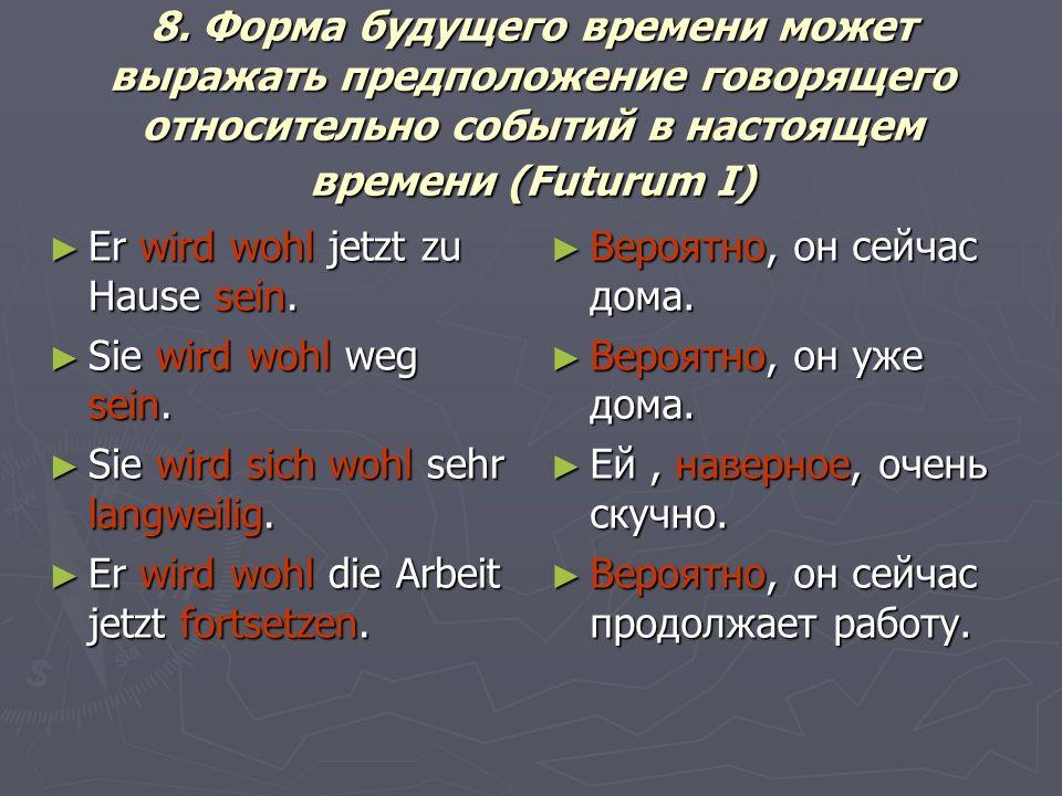 8. Форма будущего времени может выражать предположение говорящего относительно событий в настоящем времени (Futurum I) Er wird wohl jetzt zu Hause sei