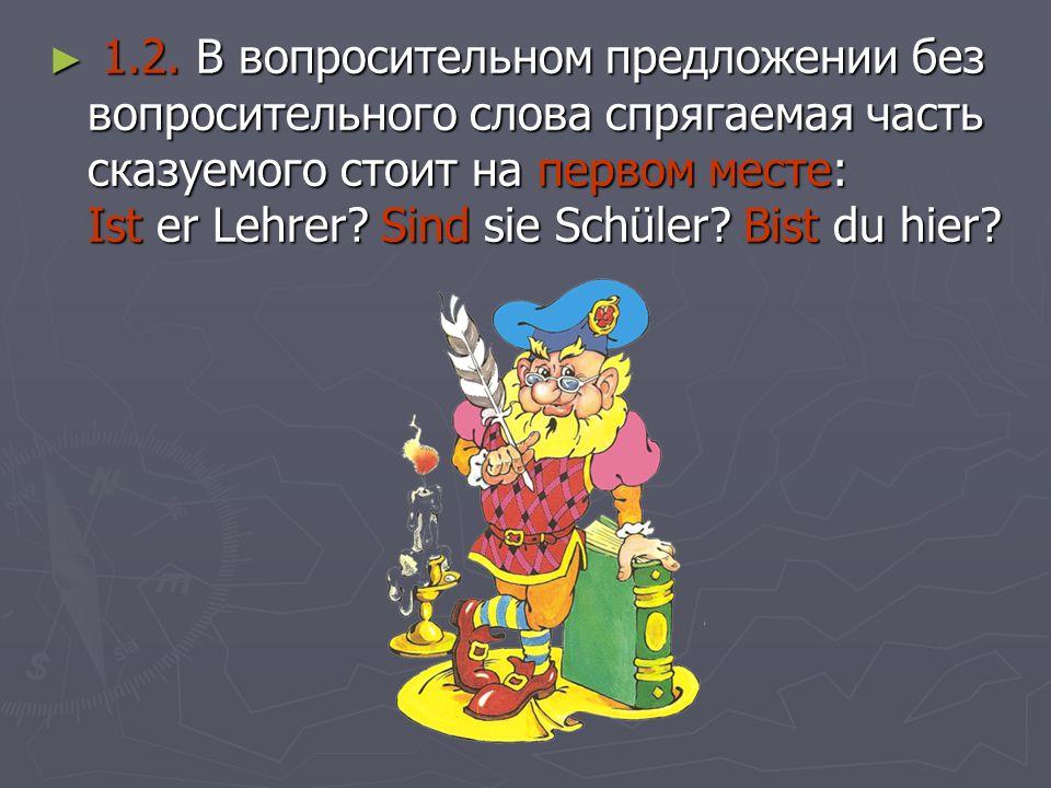 1.2. В вопросительном предложении без вопросительного слова спрягаемая часть сказуемого стоит на первом месте: Ist er Lehrer? Sind sie Schüler? Bist d