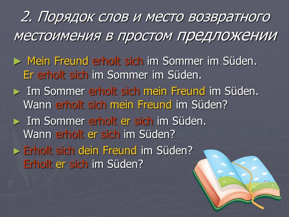 2. Порядок слов и место возвратного местоимения в простом предложении Mein Freund erholt sich im Sommer im Süden. Er erholt sich im Sommer im Süden. M