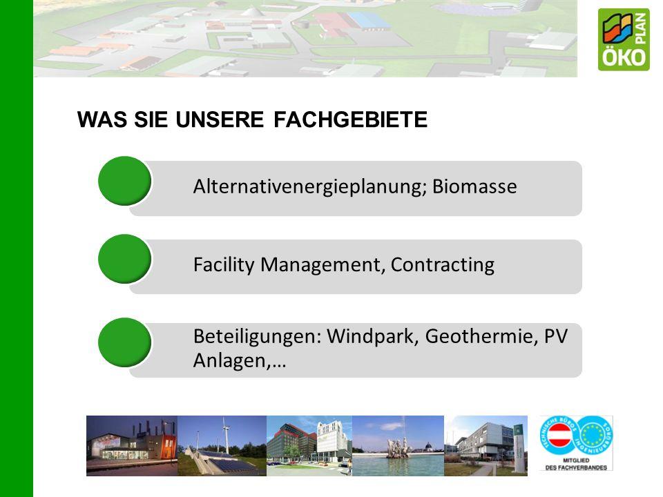 WAS SIE UNSERE FACHGEBIETE Alternativenergieplanung; BiomasseFacility Management, Contracting Beteiligungen: Windpark, Geothermie, PV Anlagen,…