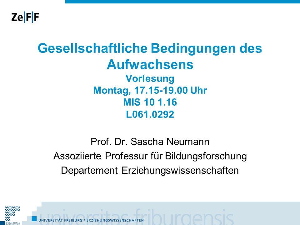 Gesellschaftliche Bedingungen des Aufwachsens Vorlesung Montag, 17.15-19.00 Uhr MIS 10 1.16 L061.0292 Prof. Dr. Sascha Neumann Assoziierte Professur f