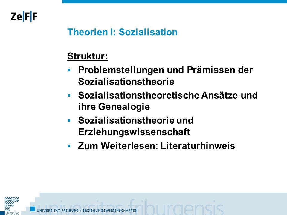 Theorien I: Sozialisation Struktur: Problemstellungen und Prämissen der Sozialisationstheorie Sozialisationstheoretische Ansätze und ihre Genealogie S