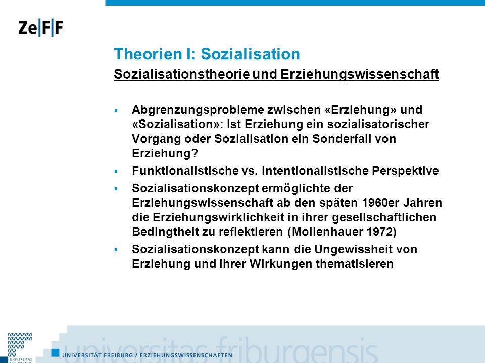 Theorien I: Sozialisation Sozialisationstheorie und Erziehungswissenschaft Abgrenzungsprobleme zwischen «Erziehung» und «Sozialisation»: Ist Erziehung