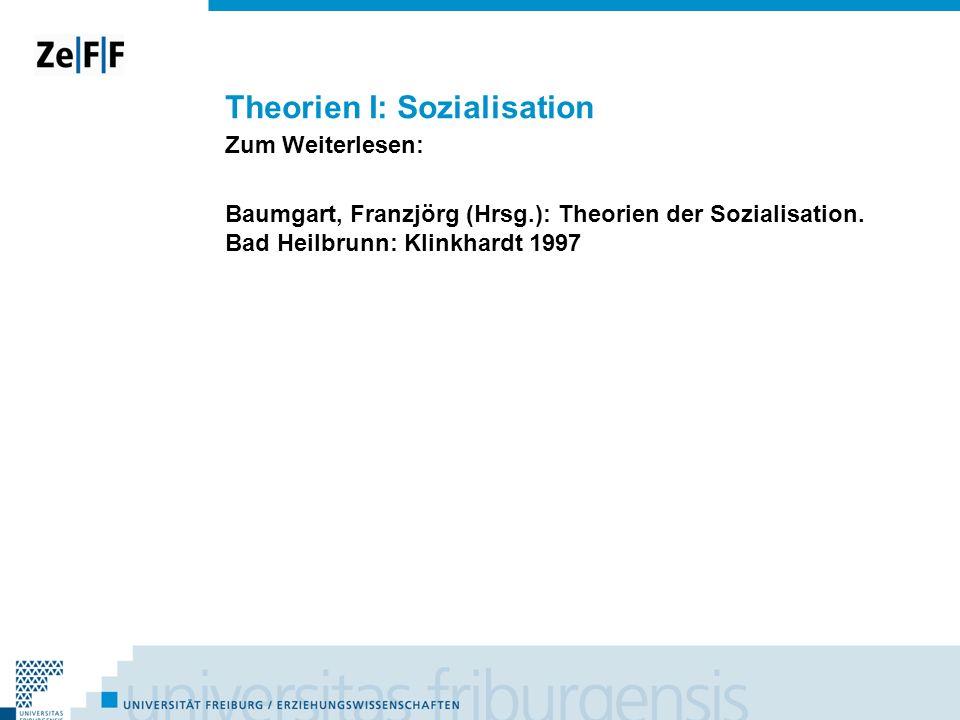 Theorien I: Sozialisation Zum Weiterlesen: Baumgart, Franzjörg (Hrsg.): Theorien der Sozialisation. Bad Heilbrunn: Klinkhardt 1997