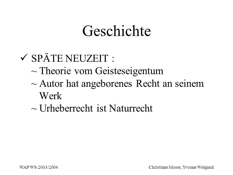 WAP WS 2003/2004 Christiane Moser, Yvonne Weigand Geschichte SPÄTE NEUZEIT : ~ Theorie vom Geisteseigentum ~ Autor hat angeborenes Recht an seinem Wer
