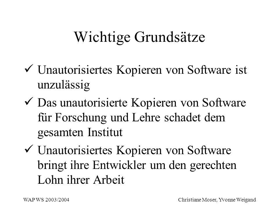 WAP WS 2003/2004 Christiane Moser, Yvonne Weigand Wichtige Grundsätze Unautorisiertes Kopieren von Software ist unzulässig Das unautorisierte Kopieren