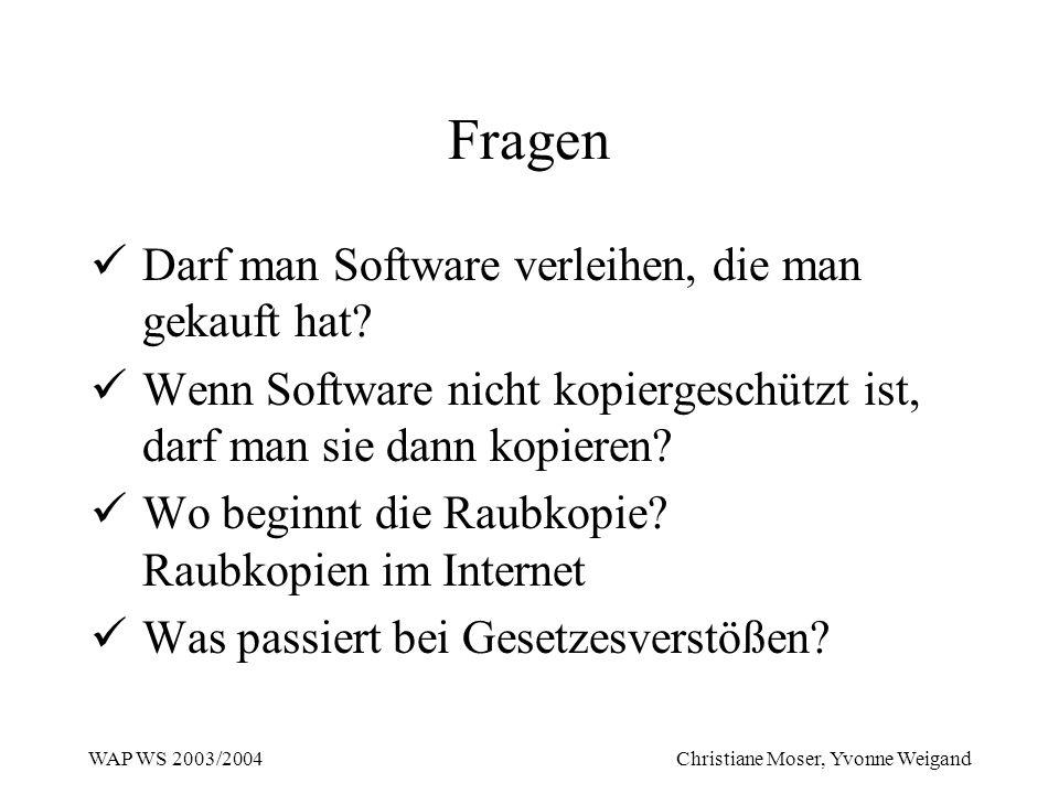 WAP WS 2003/2004 Christiane Moser, Yvonne Weigand Fragen Darf man Software verleihen, die man gekauft hat? Wenn Software nicht kopiergeschützt ist, da
