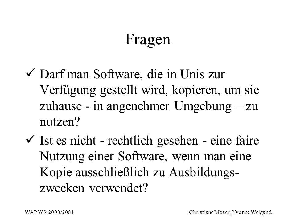 WAP WS 2003/2004 Christiane Moser, Yvonne Weigand Fragen Darf man Software, die in Unis zur Verfügung gestellt wird, kopieren, um sie zuhause - in ang