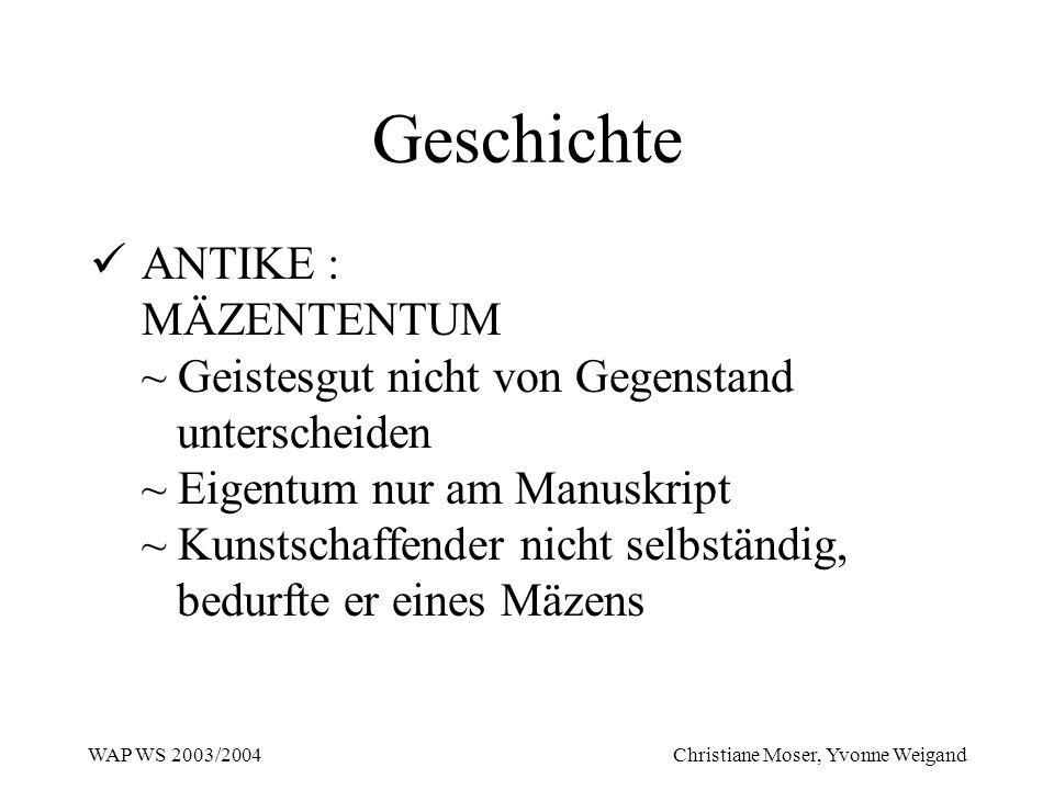 WAP WS 2003/2004 Christiane Moser, Yvonne Weigand Geschichte ANTIKE : MÄZENTENTUM ~ Geistesgut nicht von Gegenstand unterscheiden ~ Eigentum nur am Ma