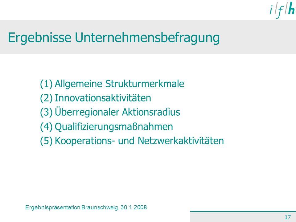 Ergebnispräsentation Braunschweig, 30.1.2008 17 Ergebnisse Unternehmensbefragung (1)Allgemeine Strukturmerkmale (2)Innovationsaktivitäten (3)Überregio